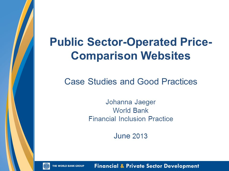 Public Sector-Operated Price- Comparison Websites Case Studies and Good Practices Johanna Jaeger World Bank Financial Inclusion Practice June 2013