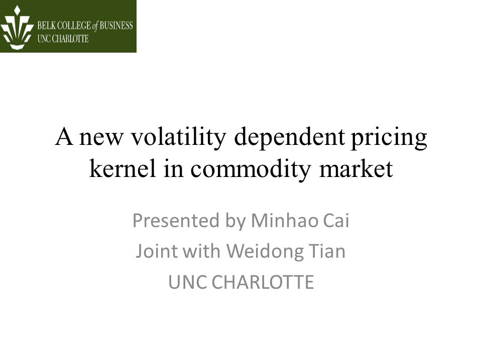 A new volatility dependent pricing kernel in commodity market Presented by Minhao Cai Joint with Weidong Tian UNC CHARLOTTE