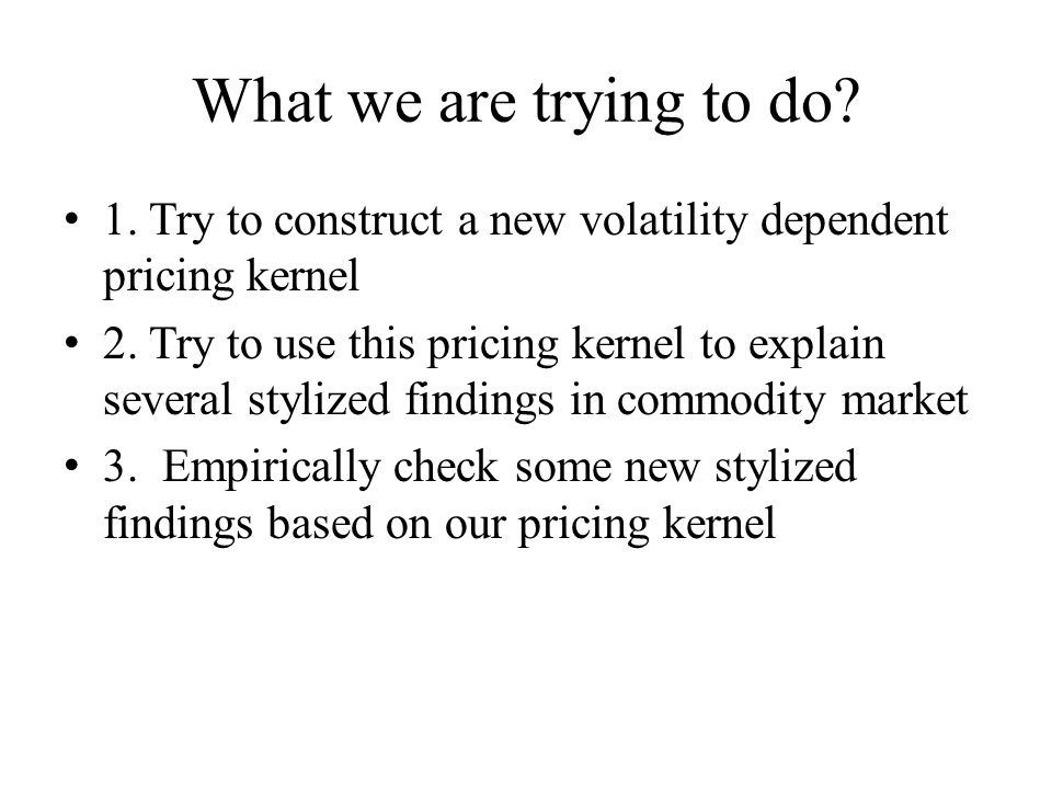 What we are trying to do? 1. Try to construct a new volatility dependent pricing kernel 2. Try to use this pricing kernel to explain several stylized