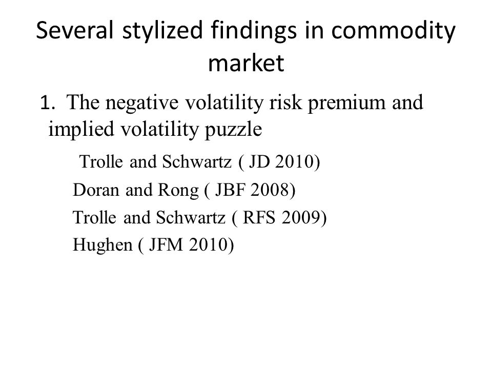 Several stylized findings in commodity market 1. The negative volatility risk premium and implied volatility puzzle Trolle and Schwartz ( JD 2010) Dor