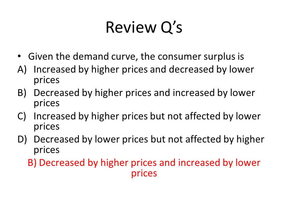 Review Qs Given the demand curve, the consumer surplus is A)Increased by higher prices and decreased by lower prices B)Decreased by higher prices and increased by lower prices C)Increased by higher prices but not affected by lower prices D)Decreased by lower prices but not affected by higher prices B) Decreased by higher prices and increased by lower prices