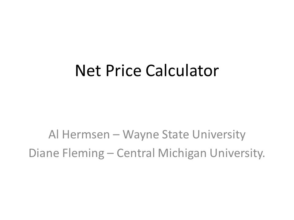 Net Price Calculator Al Hermsen – Wayne State University Diane Fleming – Central Michigan University.