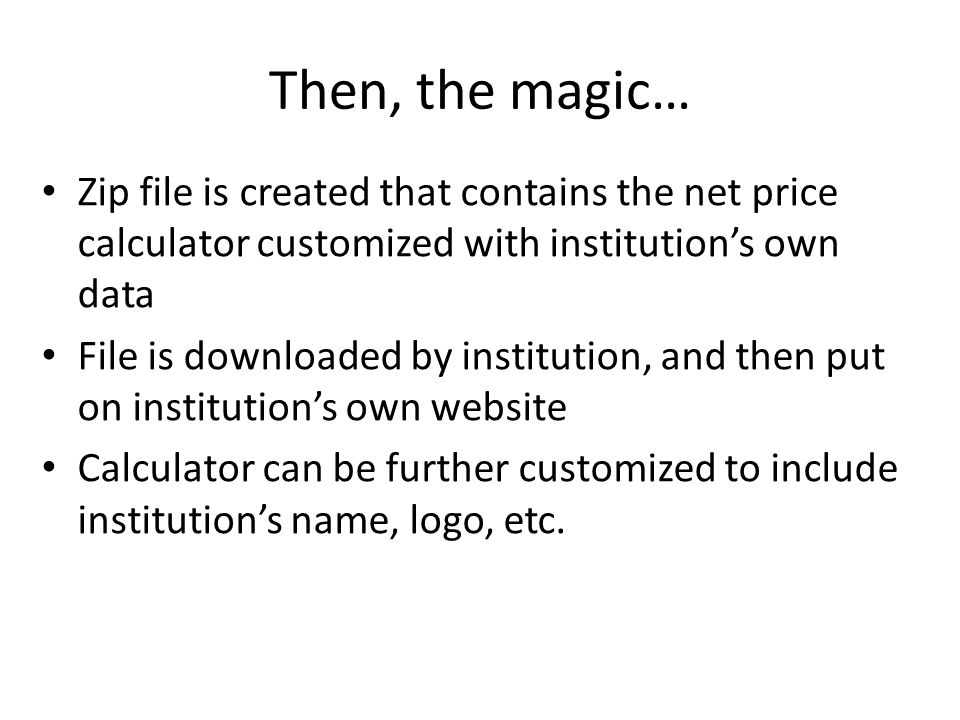 Then, the magic… Zip file is created that contains the net price calculator customized with institutions own data File is downloaded by institution, and then put on institutions own website Calculator can be further customized to include institutions name, logo, etc.
