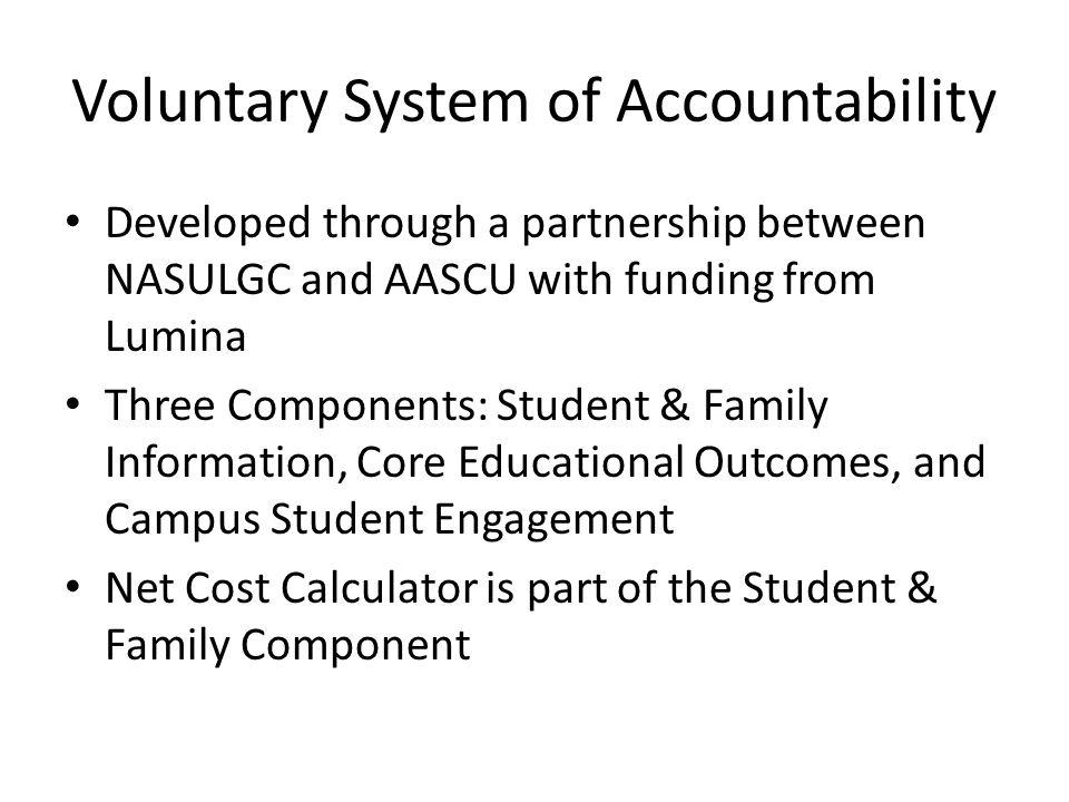 Voluntary System of Accountability Developed through a partnership between NASULGC and AASCU with funding from Lumina Three Components: Student & Family Information, Core Educational Outcomes, and Campus Student Engagement Net Cost Calculator is part of the Student & Family Component