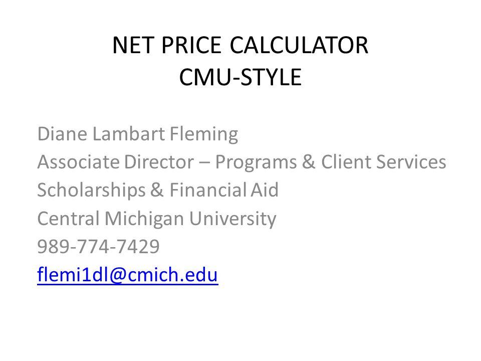 NET PRICE CALCULATOR CMU-STYLE Diane Lambart Fleming Associate Director – Programs & Client Services Scholarships & Financial Aid Central Michigan University 989-774-7429 flemi1dl@cmich.edu