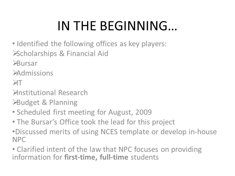 IN THE BEGINNING… Identified the following offices as key players: Scholarships & Financial Aid Bursar Admissions IT Institutional Research Budget & Planning Scheduled first meeting for August, 2009 The Bursars Office took the lead for this project Discussed merits of using NCES template or develop in-house NPC Clarified intent of the law that NPC focuses on providing information for first-time, full-time students