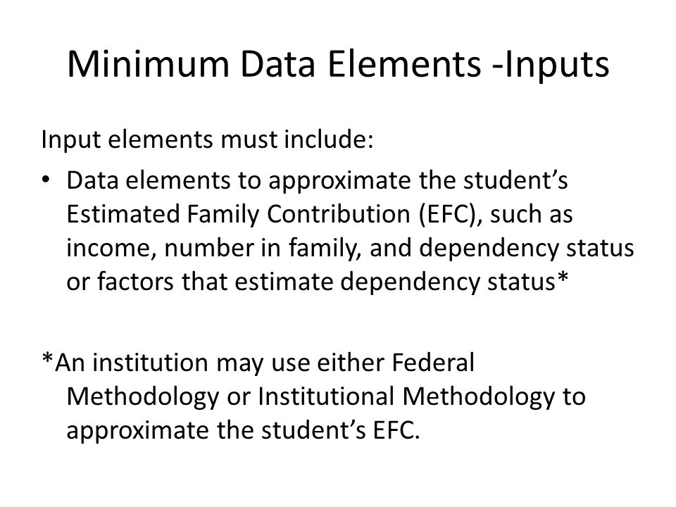 Minimum Data Elements -Inputs Input elements must include: Data elements to approximate the students Estimated Family Contribution (EFC), such as income, number in family, and dependency status or factors that estimate dependency status* *An institution may use either Federal Methodology or Institutional Methodology to approximate the students EFC.