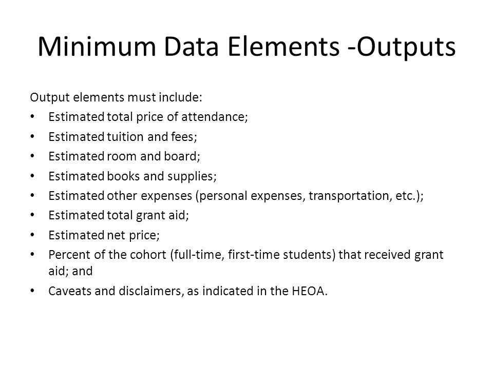Minimum Data Elements -Outputs Output elements must include: Estimated total price of attendance; Estimated tuition and fees; Estimated room and board; Estimated books and supplies; Estimated other expenses (personal expenses, transportation, etc.); Estimated total grant aid; Estimated net price; Percent of the cohort (full-time, first-time students) that received grant aid; and Caveats and disclaimers, as indicated in the HEOA.