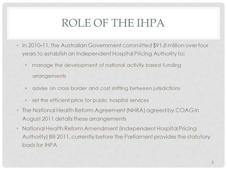 DATA AND INFORMATION REQUIREMENTS To deliver its functions the IHPA will require the states and the Commonwealth to provide (as necessary): hospital activity data hospital costing data Medicare and pharmaceutical benefits data advice on block funding criteria advice on the scope of services advice and data on cost shifting and cross border arrangements The IHPA will also seek public submissions on an annual basis to inform its work