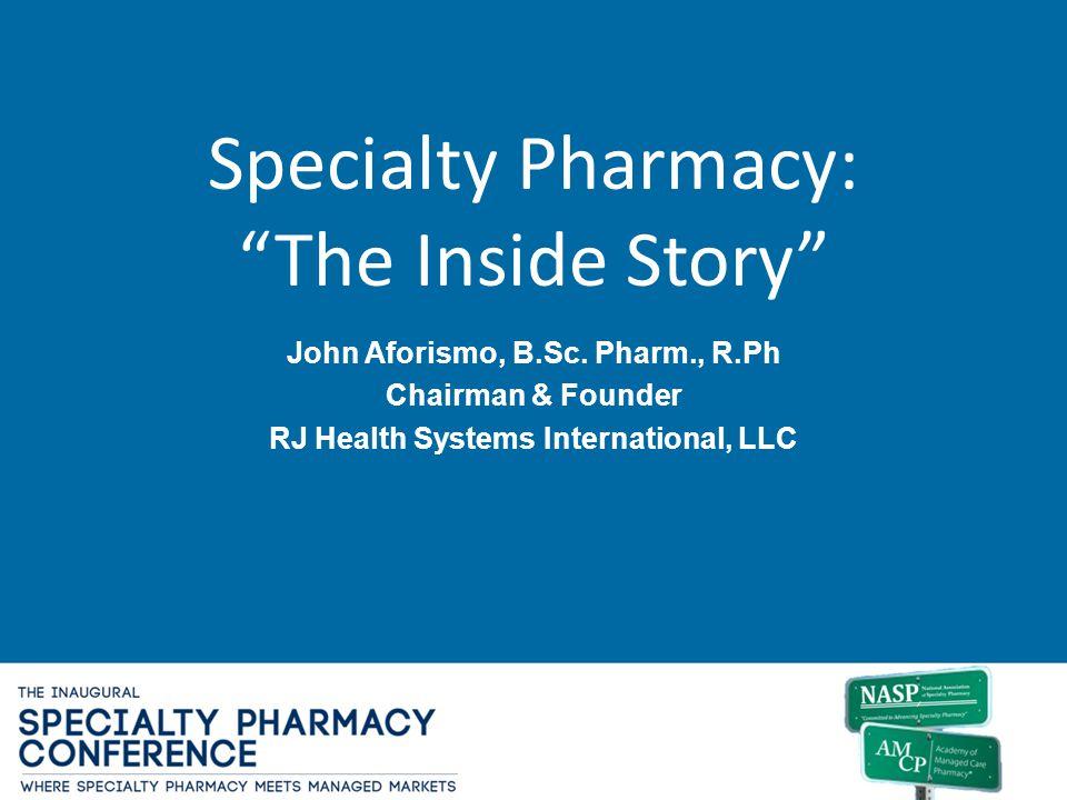 Specialty Pharmacy: The Inside Story John Aforismo, B.Sc. Pharm., R.Ph Chairman & Founder RJ Health Systems International, LLC