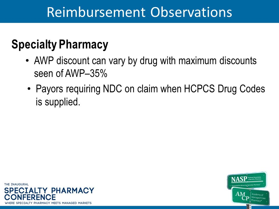 Reimbursement Observations Specialty Pharmacy AWP discount can vary by drug with maximum discounts seen of AWP–35% Payors requiring NDC on claim when