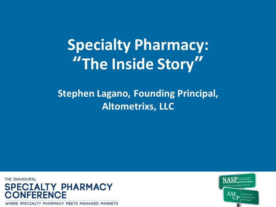 Specialty Pharmacy:The Inside Story Stephen Lagano, Founding Principal, Altometrixs, LLC