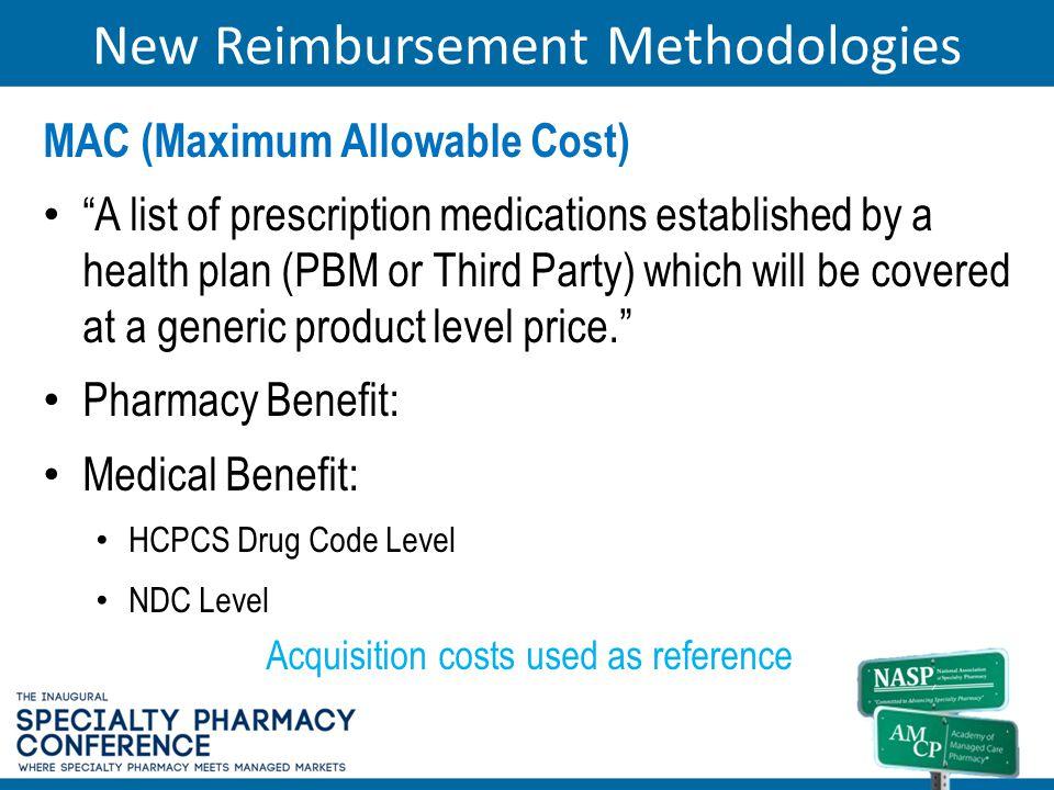 New Reimbursement Methodologies MAC (Maximum Allowable Cost) A list of prescription medications established by a health plan (PBM or Third Party) whic