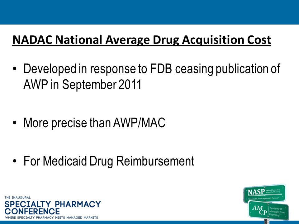 NADAC National Average Drug Acquisition Cost Developed in response to FDB ceasing publication of AWP in September 2011 More precise than AWP/MAC For M