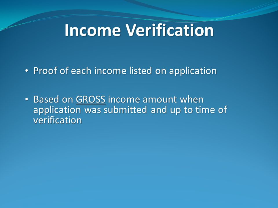 Income Verification Proof of each income listed on application Proof of each income listed on application Based on GROSS income amount when application was submitted and up to time of verification Based on GROSS income amount when application was submitted and up to time of verification