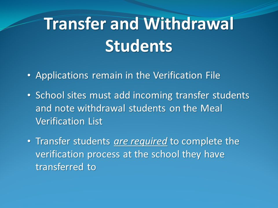 Transfer and Withdrawal Students Applications remain in the Verification File Applications remain in the Verification File School sites must add incoming transfer students and note withdrawal students on the Meal Verification List School sites must add incoming transfer students and note withdrawal students on the Meal Verification List Transfer students are required to complete the verification process at the school they have transferred to Transfer students are required to complete the verification process at the school they have transferred to