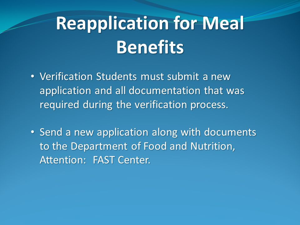 Reapplication for Meal Benefits Verification Students must submit a new application and all documentation that was required during the verification process.