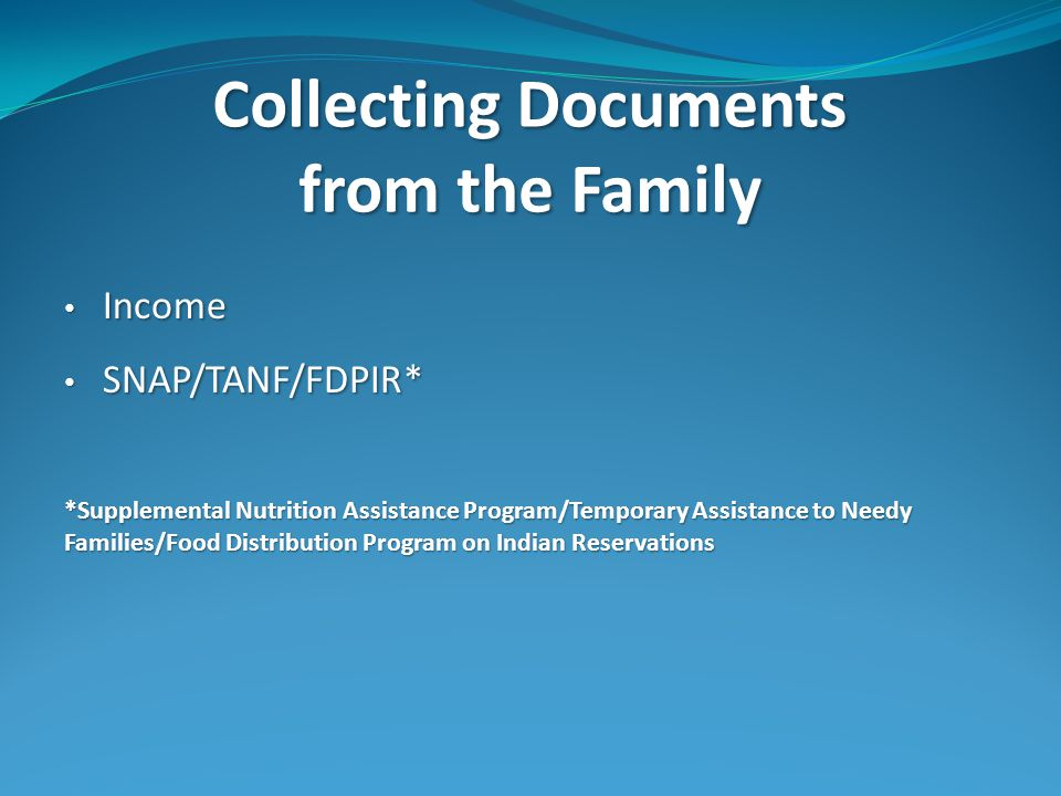 Collecting Documents from the Family Income Income SNAP/TANF/FDPIR* SNAP/TANF/FDPIR* *Supplemental Nutrition Assistance Program/Temporary Assistance to Needy Families/Food Distribution Program on Indian Reservations