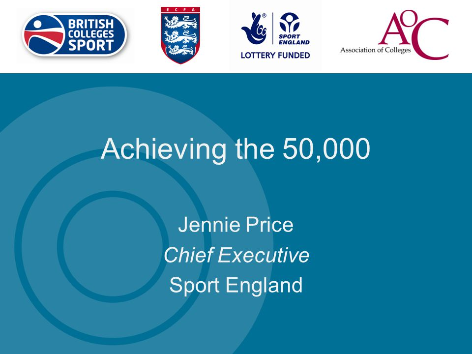 Achieving the 50,000 Jennie Price Chief Executive Sport England