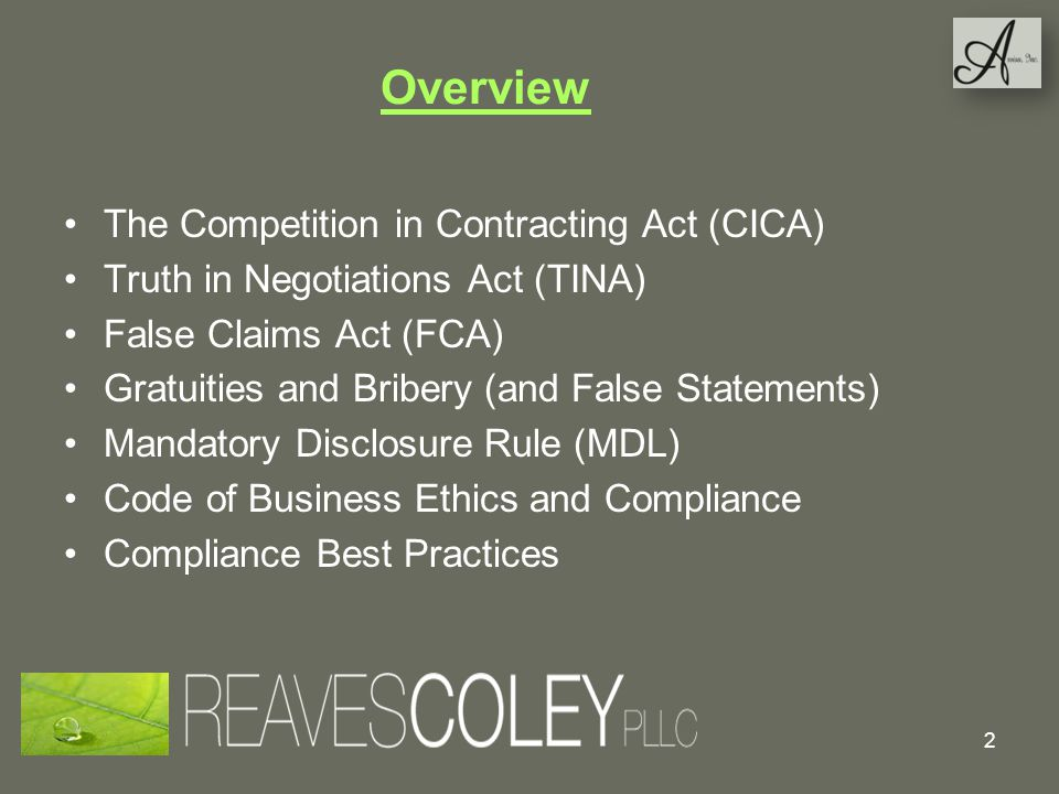 Overview The Competition in Contracting Act (CICA) Truth in Negotiations Act (TINA) False Claims Act (FCA) Gratuities and Bribery (and False Statements) Mandatory Disclosure Rule (MDL) Code of Business Ethics and Compliance Compliance Best Practices 2