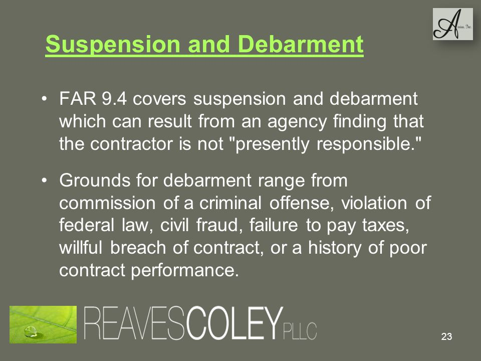 Suspension and Debarment FAR 9.4 covers suspension and debarment which can result from an agency finding that the contractor is not presently responsible. Grounds for debarment range from commission of a criminal offense, violation of federal law, civil fraud, failure to pay taxes, willful breach of contract, or a history of poor contract performance.