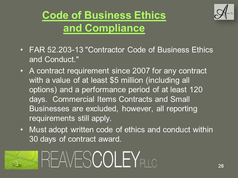 Code of Business Ethics and Compliance FAR 52.203-13 Contractor Code of Business Ethics and Conduct. A contract requirement since 2007 for any contract with a value of at least $5 million (including all options) and a performance period of at least 120 days.