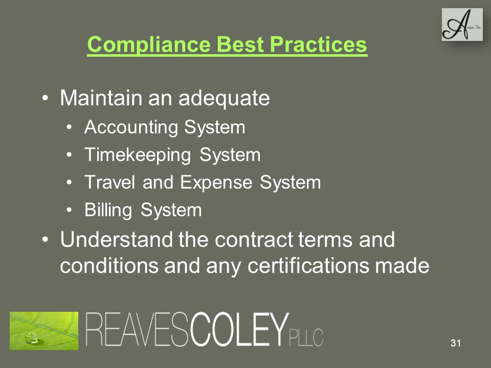Compliance Best Practices Maintain an adequate Accounting System Timekeeping System Travel and Expense System Billing System Understand the contract terms and conditions and any certifications made 31