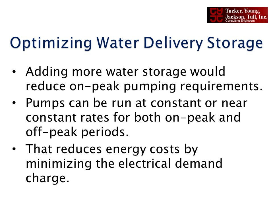 Adding more water storage would reduce on-peak pumping requirements. Pumps can be run at constant or near constant rates for both on-peak and off-peak