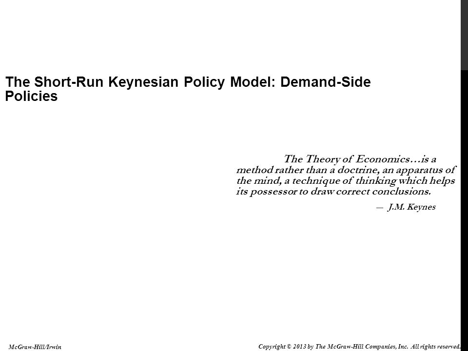 The Short-Run Keynesian Policy Model: Demand-Side Policies 9-12 THE SLOPE OF THE AD CURVE The AD curve is downward sloping because of: Interest rate effect, the effect that a lower price level has on investment expenditures through the effect that a change in the price level has on interest rates International effect, as the price level falls (assuming the exchange rate does not change), net exports will rise Money wealth effect, a fall in the price level will make the holders of money richer, so they buy more Multiplier effect, the amplification of initial changes in expenditures