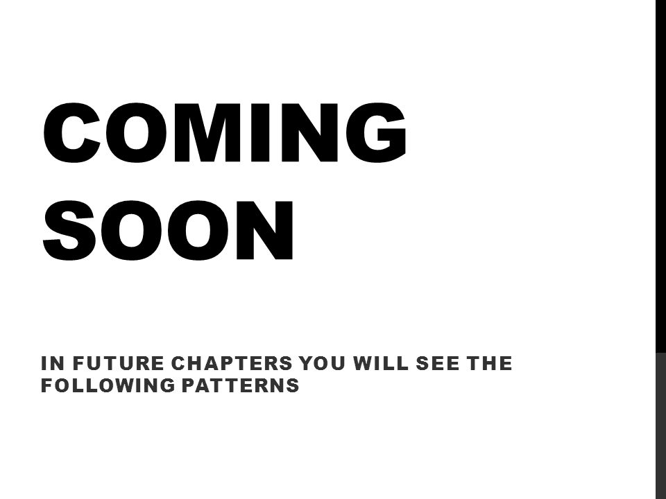 COMING SOON IN FUTURE CHAPTERS YOU WILL SEE THE FOLLOWING PATTERNS