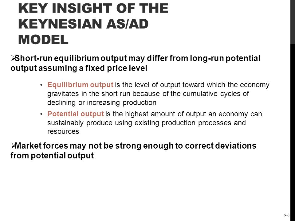 The Short-Run Keynesian Policy Model: Demand-Side Policies 9-4 KEY INSIGHT OF THE KEYNESIAN AS/AD MODEL Paradox of thrift In the long run, saving leads to investment and growth In the short run, saving may lead to a decrease in spending, output, and employment Aggregate demand management, which is governments attempt to control the aggregate level of spending, may be necessary Keynesian economists advocated an activist demand management policy