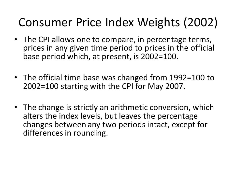 Consumer Price Index Weights (2002) The CPI allows one to compare, in percentage terms, prices in any given time period to prices in the official base