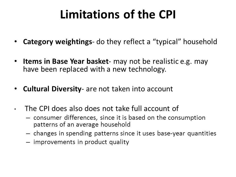 Limitations of the CPI Category weightings- do they reflect a typical household Items in Base Year basket- may not be realistic e.g. may have been rep