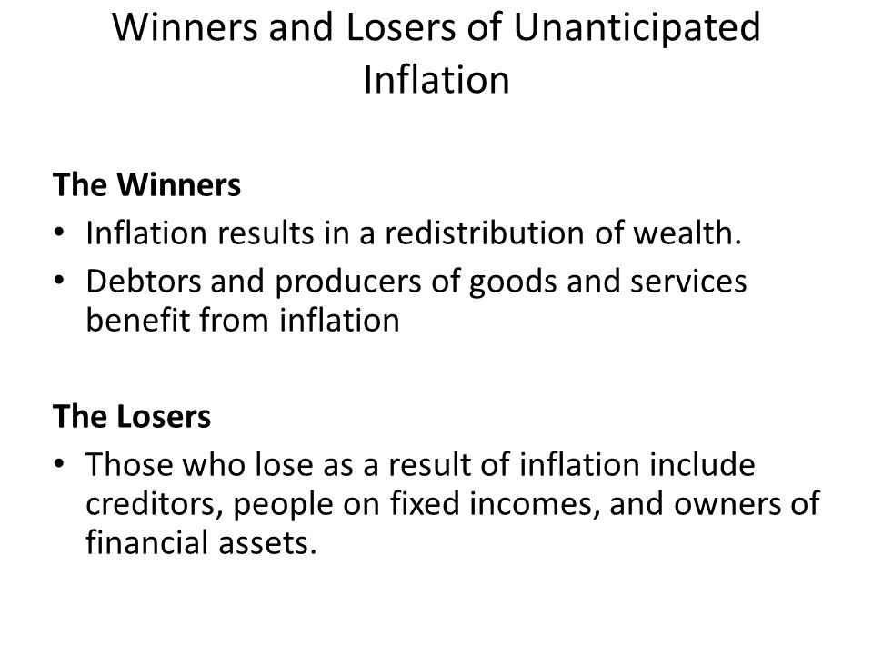 Winners and Losers of Unanticipated Inflation The Winners Inflation results in a redistribution of wealth. Debtors and producers of goods and services