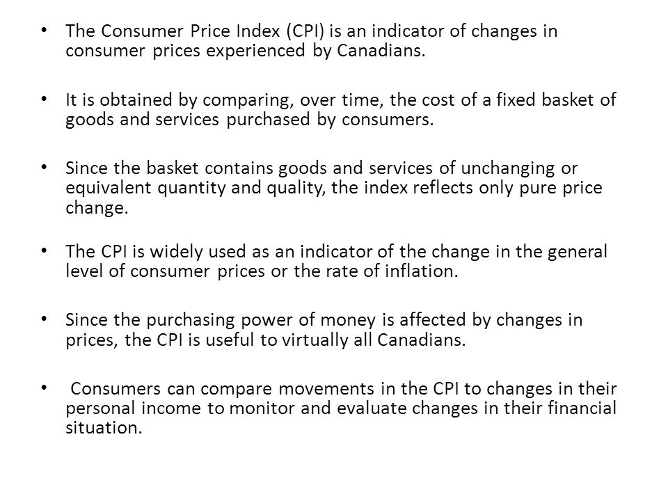 The Consumer Price Index (CPI) is an indicator of changes in consumer prices experienced by Canadians. It is obtained by comparing, over time, the cos