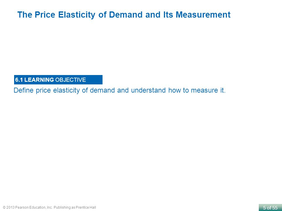 5 of 55 © 2013 Pearson Education, Inc. Publishing as Prentice Hall Define price elasticity of demand and understand how to measure it. 6.1 LEARNING OB