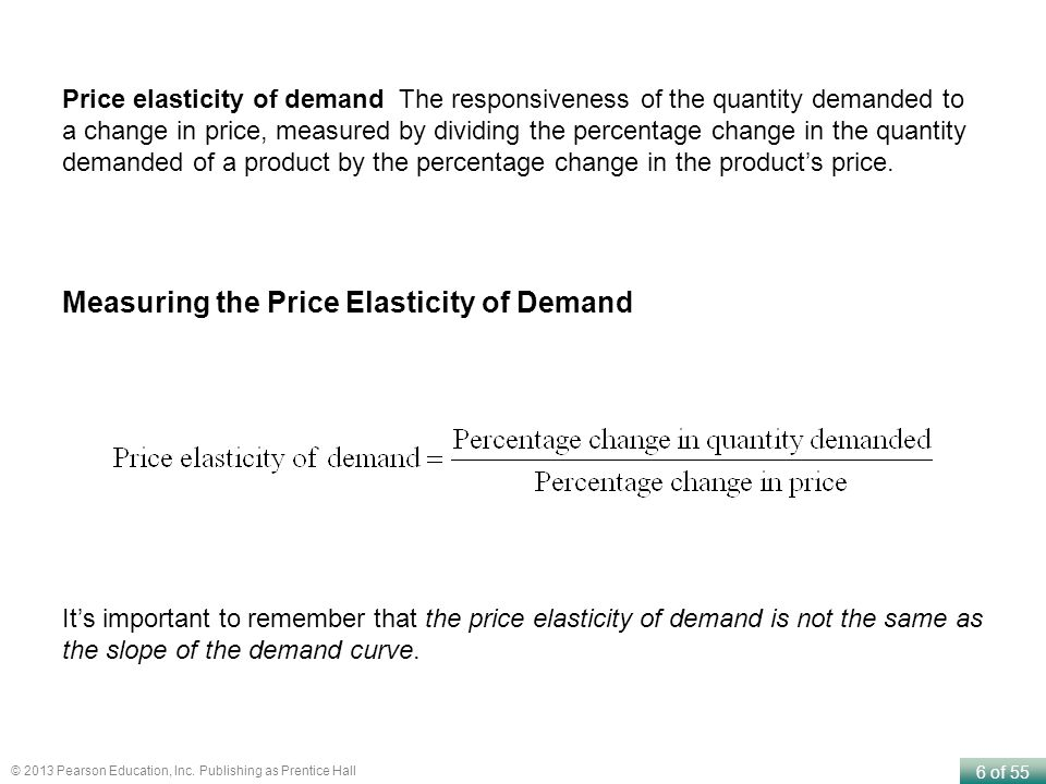 6 of 55 © 2013 Pearson Education, Inc. Publishing as Prentice Hall Price elasticity of demand The responsiveness of the quantity demanded to a change