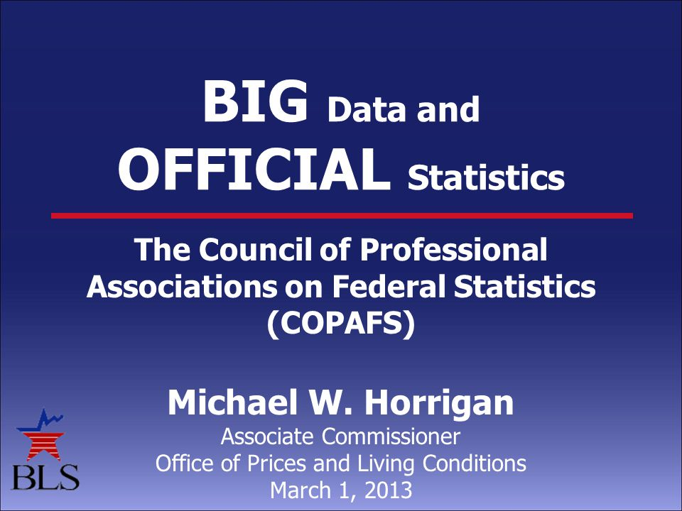 BIG Data and OFFICIAL Statistics The Council of Professional Associations on Federal Statistics (COPAFS) Michael W.