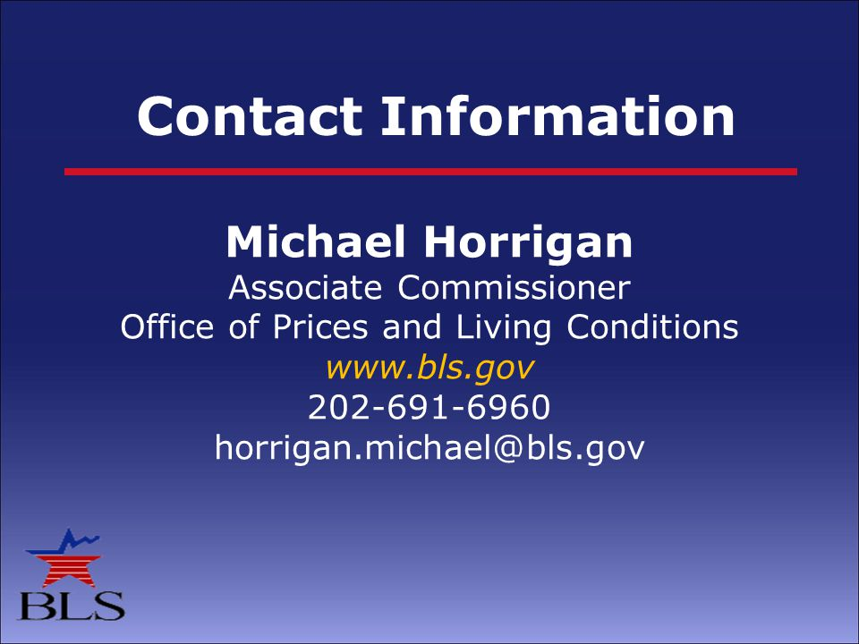 Contact Information Michael Horrigan Associate Commissioner Office of Prices and Living Conditions www.bls.gov 202-691-6960 horrigan.michael@bls.gov