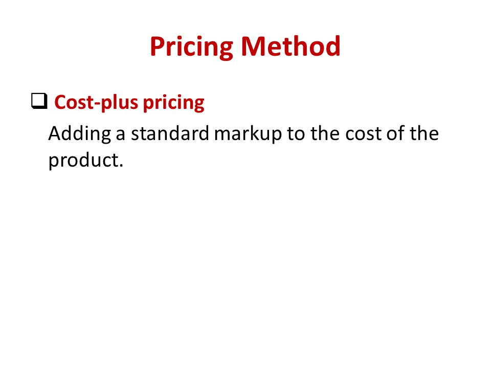 Pricing Method Cost-plus pricing Adding a standard markup to the cost of the product.