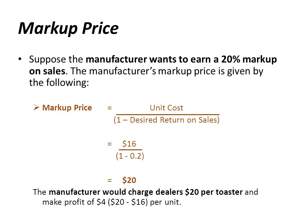 Markup Price Suppose the manufacturer wants to earn a 20% markup on sales. The manufacturers markup price is given by the following: Markup Price = Un