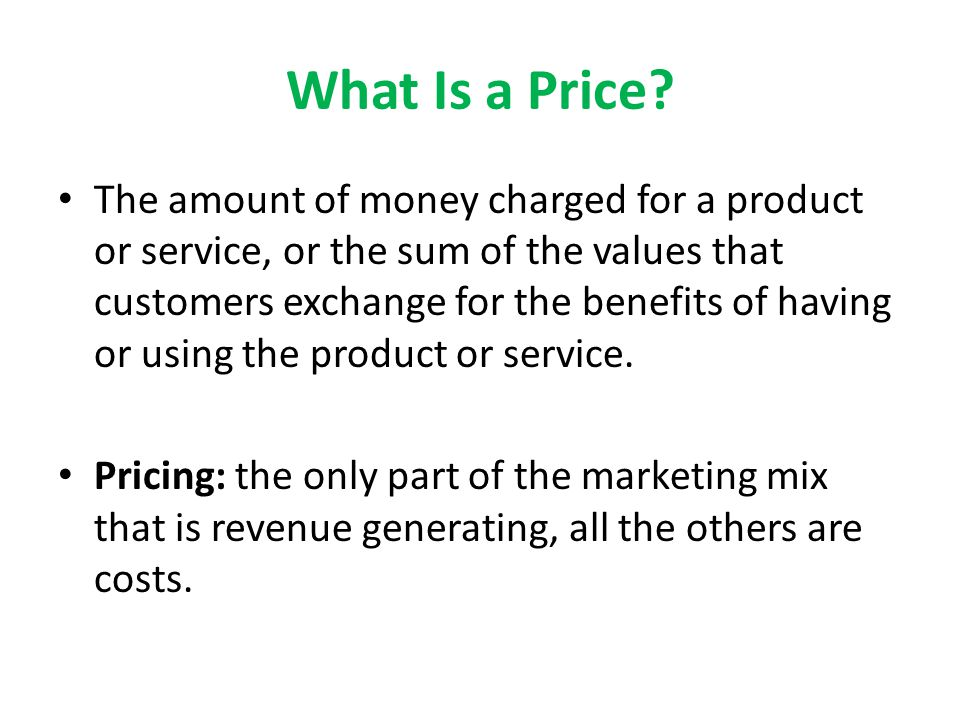 What Is a Price? The amount of money charged for a product or service, or the sum of the values that customers exchange for the benefits of having or