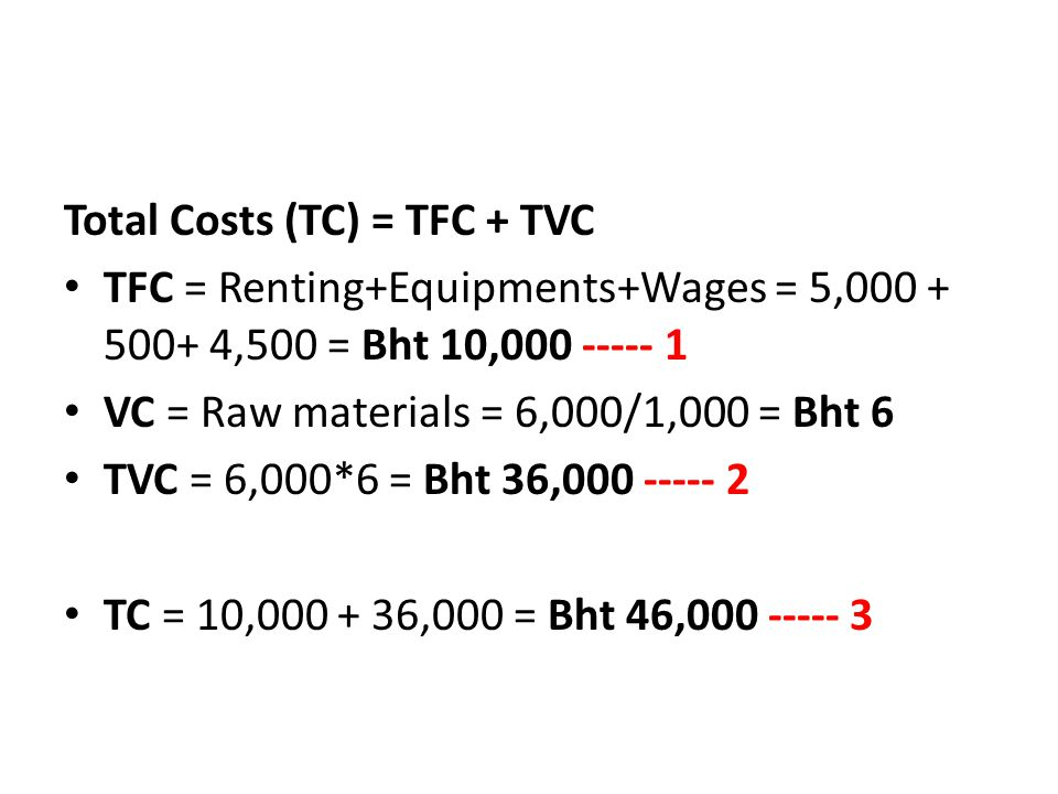 Total Costs (TC) = TFC + TVC TFC = Renting+Equipments+Wages = 5,000 + 500+ 4,500 = Bht 10,000 ----- 1 VC = Raw materials = 6,000/1,000 = Bht 6 TVC = 6