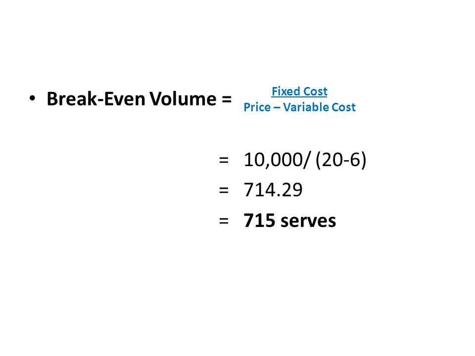 Break-Even Volume = = 10,000/ (20-6) = 714.29 = 715 serves Fixed Cost Price – Variable Cost