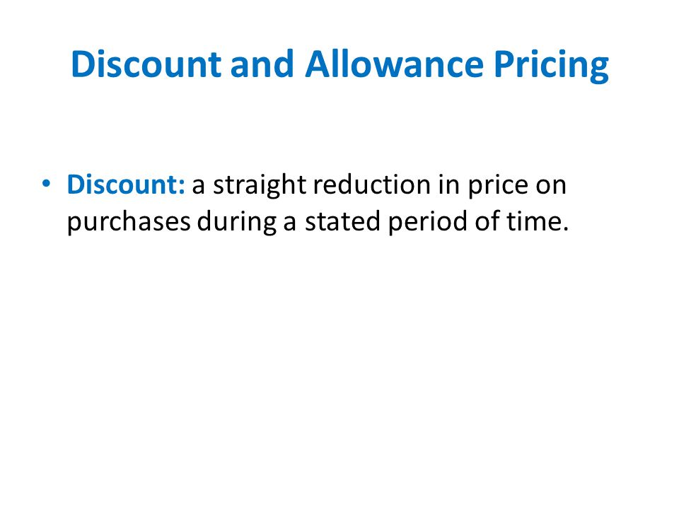 Discount and Allowance Pricing Discount: a straight reduction in price on purchases during a stated period of time.