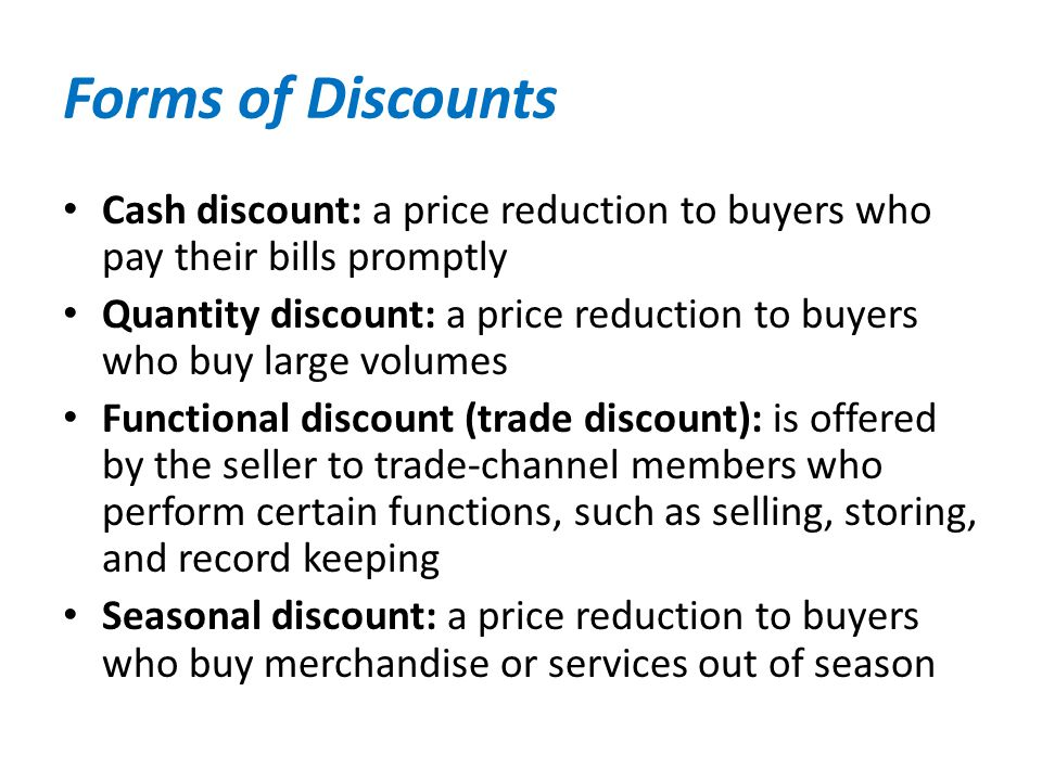 Forms of Discounts Cash discount: a price reduction to buyers who pay their bills promptly Quantity discount: a price reduction to buyers who buy larg