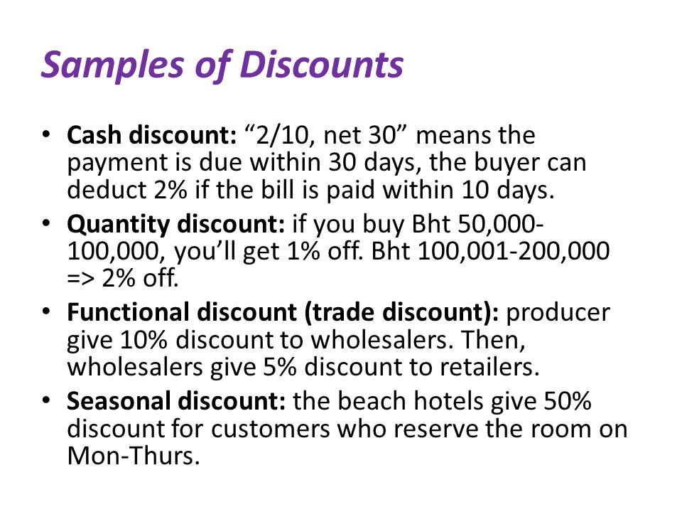 Samples of Discounts Cash discount: 2/10, net 30 means the payment is due within 30 days, the buyer can deduct 2% if the bill is paid within 10 days.