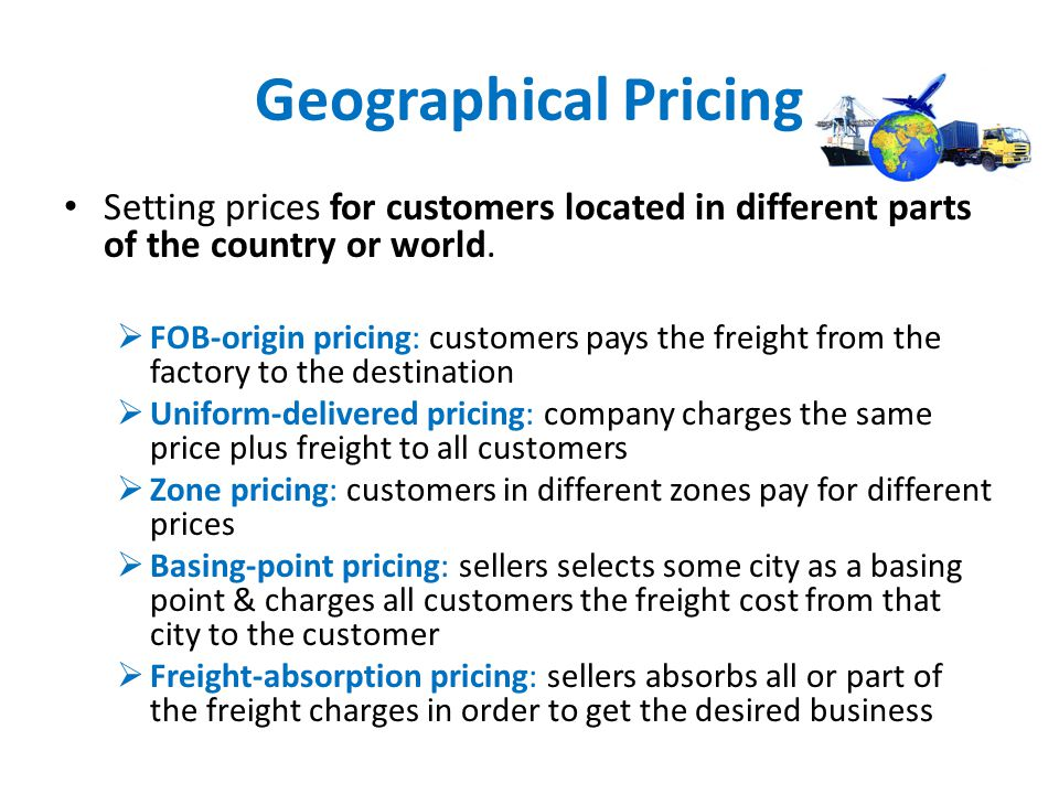 Geographical Pricing Setting prices for customers located in different parts of the country or world. FOB-origin pricing: customers pays the freight f