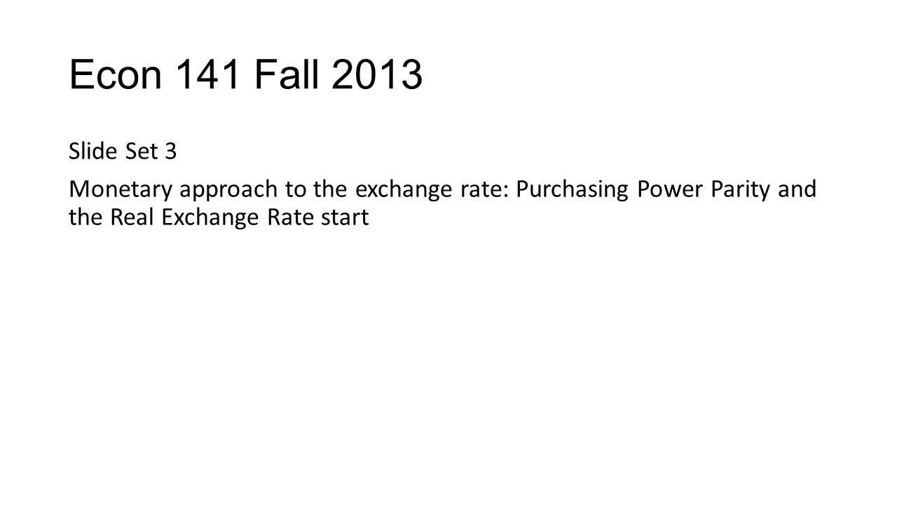 Econ 141 Fall 2013 Slide Set 3 Monetary approach to the exchange rate: Purchasing Power Parity and the Real Exchange Rate start