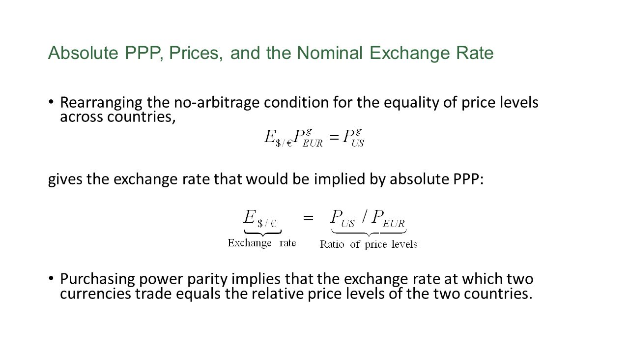 Absolute PPP, Prices, and the Nominal Exchange Rate Rearranging the no-arbitrage condition for the equality of price levels across countries, gives th